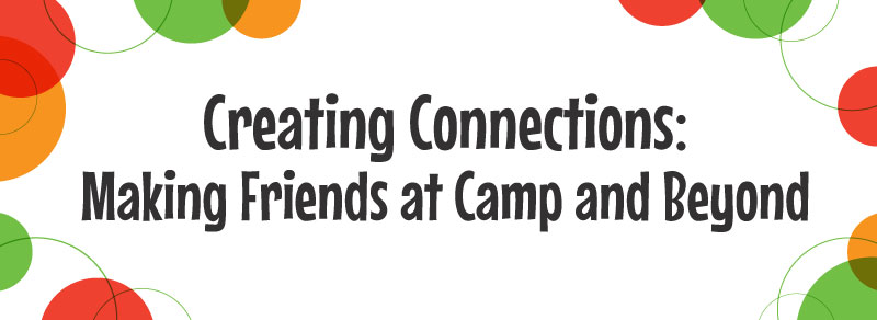 Creating Connections: Making Friends At Camp And Beyond
